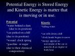 potential energy is stored energy and kinetic energy is matter that is moving or in use
