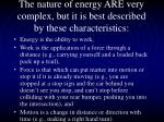 the nature of energy are very complex but it is best described by these characteristics