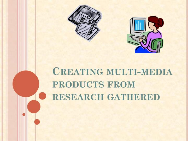 Creating multi-media products from research gathered