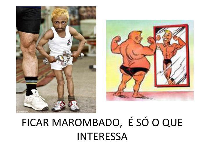 FICAR MAROMBADO,  É SÓ O QUE INTERESSA