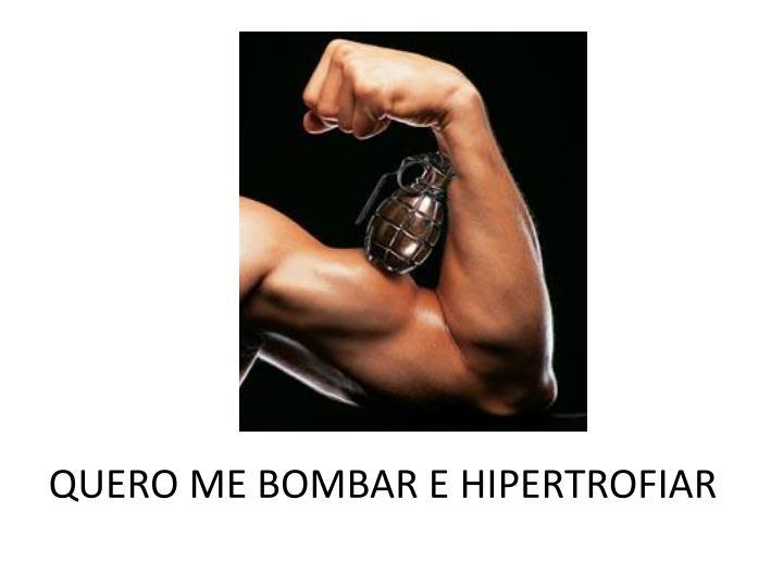 QUERO ME BOMBAR E HIPERTROFIAR