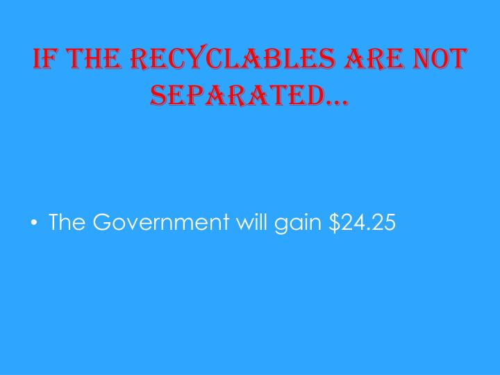 If the recyclables are not separated…