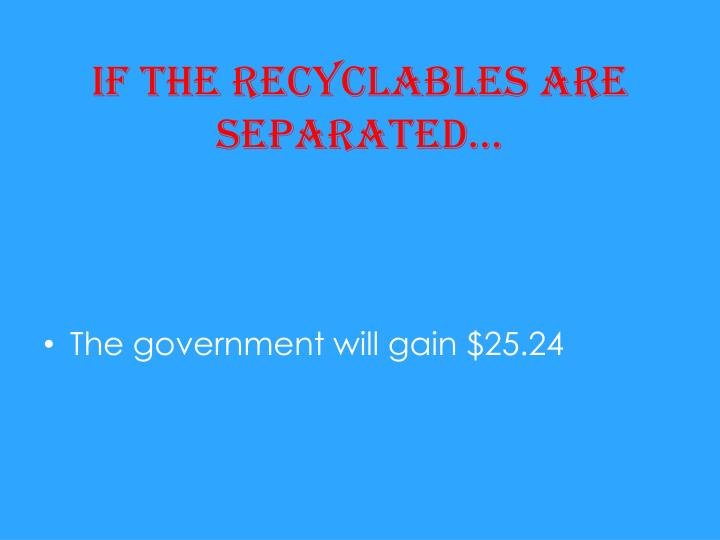 If the recyclables are separated…