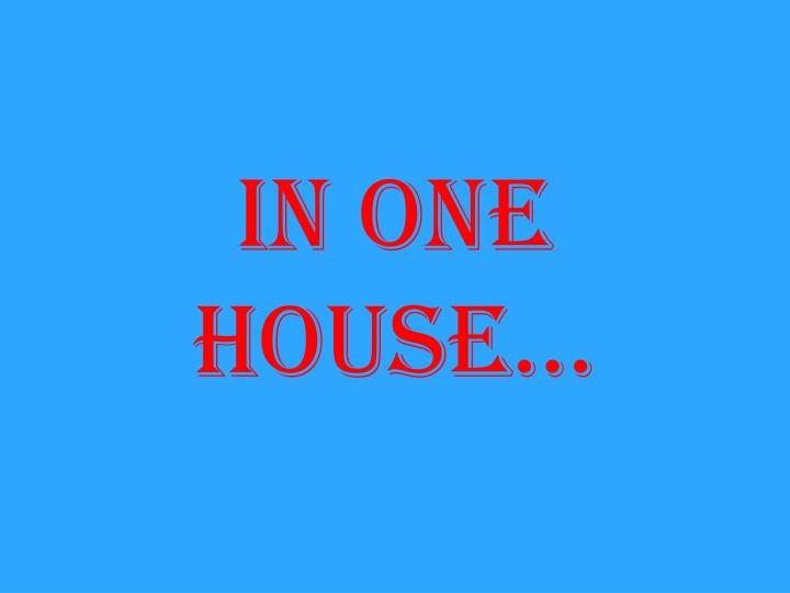 In one house…