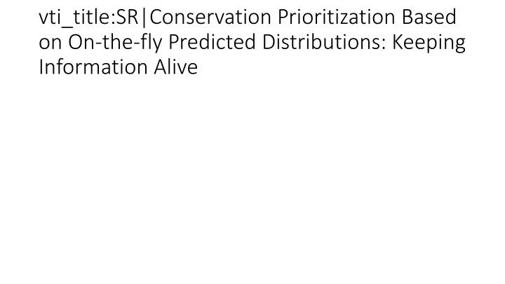 vti_title:SR|Conservation Prioritization Based on On-the-fly Predicted Distributions: Keeping Information Alive