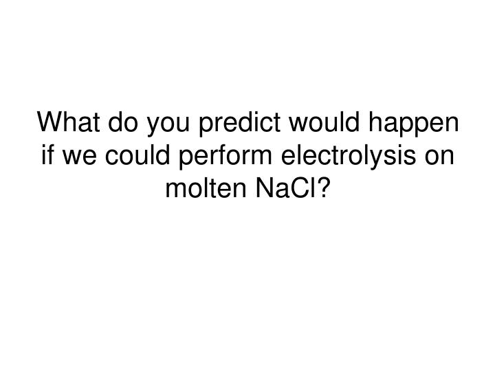 What do you predict would happen if we could perform electrolysis on molten NaCl?