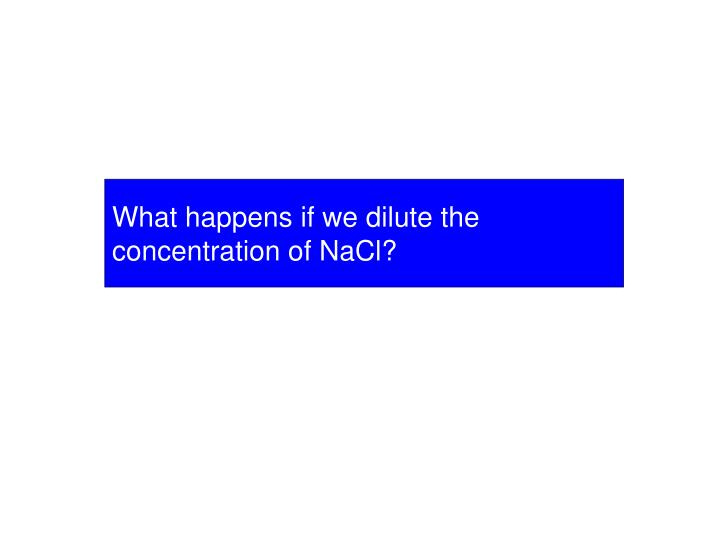 What happens if we dilute the concentration of NaCl?