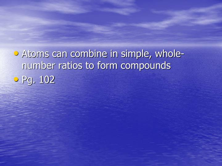 Atoms can combine in simple, whole-number ratios to form compounds