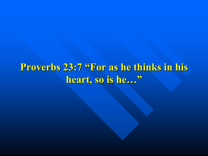 "Proverbs 23:7 ""For as he thinks in his heart, so is he…"""