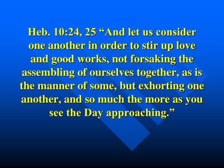 "Heb. 10:24, 25 ""And let us consider one another in order to stir up love and good works, not forsaking the assembling of ourselves together, as is the manner of some, but exhorting one another, and so much the more as you see the Day approaching."""