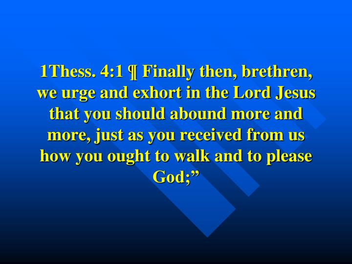 1Thess. 4:1 ¶ Finally then, brethren, we urge and exhort in the Lord Jesus that you should abound more and more, just as you received from us how you ought to walk and to please God;""