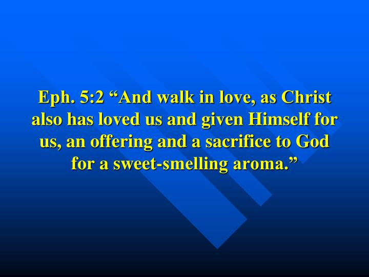"Eph. 5:2 ""And walk in love, as Christ also has loved us and given Himself for us, an offering and a sacrifice to God for a sweet-smelling aroma."""