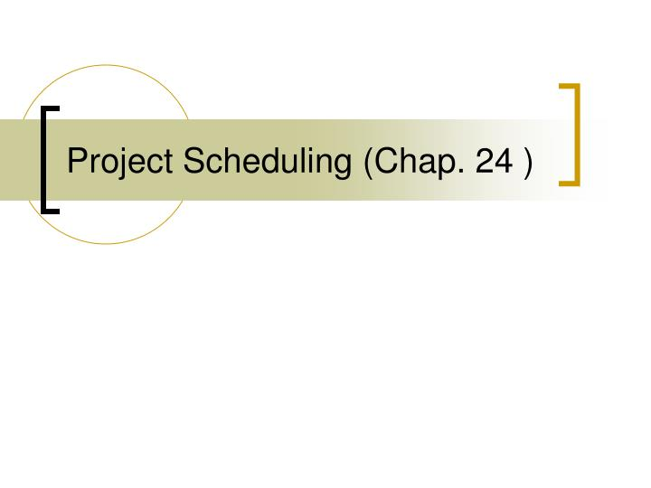 Project Scheduling (Chap. 24 )