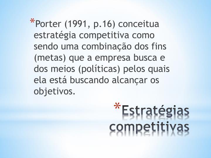 Porter (1991, p.16) conceitua estratégia competitiva como sendo uma combinação dos fins (metas) que a empresa busca e dos meios (políticas) pelos quais ela está buscando alcançar os objetivos.