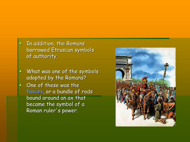 In addition, the Romans borrowed Etruscan symbols of authority.