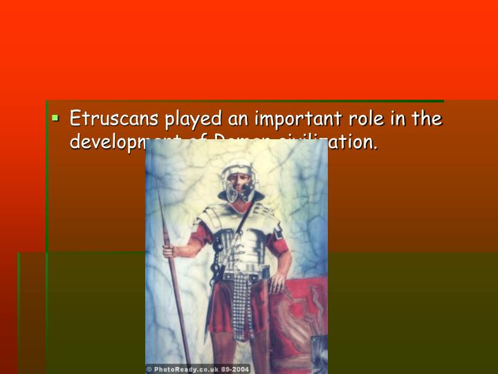 Etruscans played an important role in the development of Roman civilization.