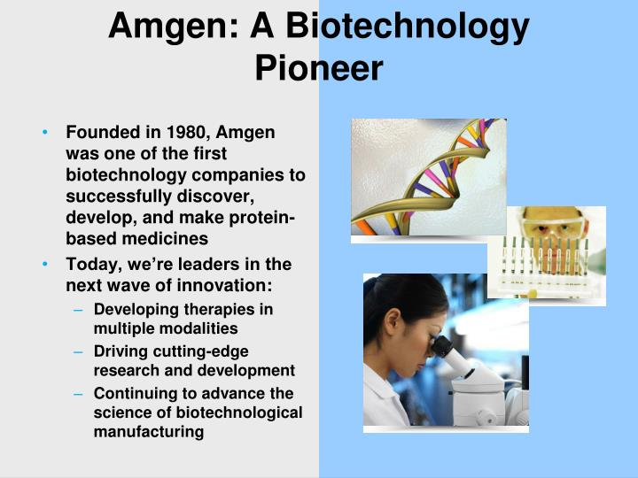 Founded in 1980, Amgen was one of the first biotechnology companies to successfully discover, develop, and make protein-based medicines