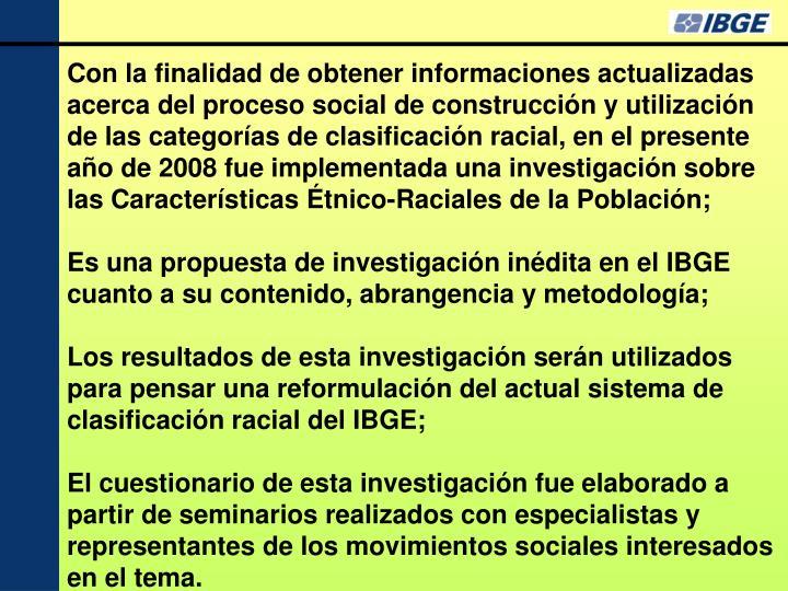 Con la finalidad de obtener informaciones actualizadas acerca del proceso social de construcción y utilización de las categorías de clasificación racial, en el presente año de 2008 fue implementada una investigación sobre las Características Étnico-Raciales de la Población;