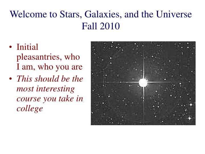 welcome to stars galaxies and the universe fall 2010 n.