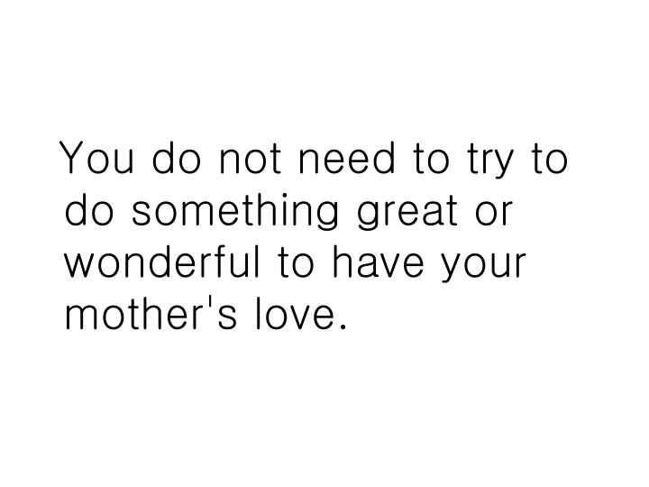 You do not need to try to do something great or wonderful to have your mother's love.
