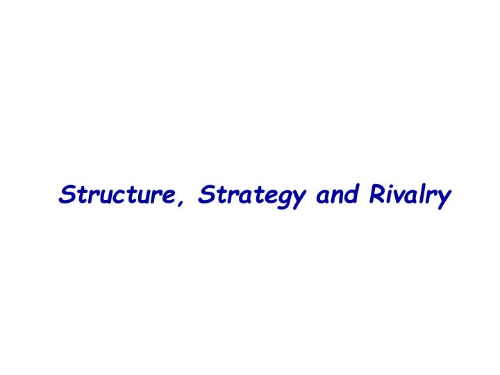Structure, Strategy and Rivalry