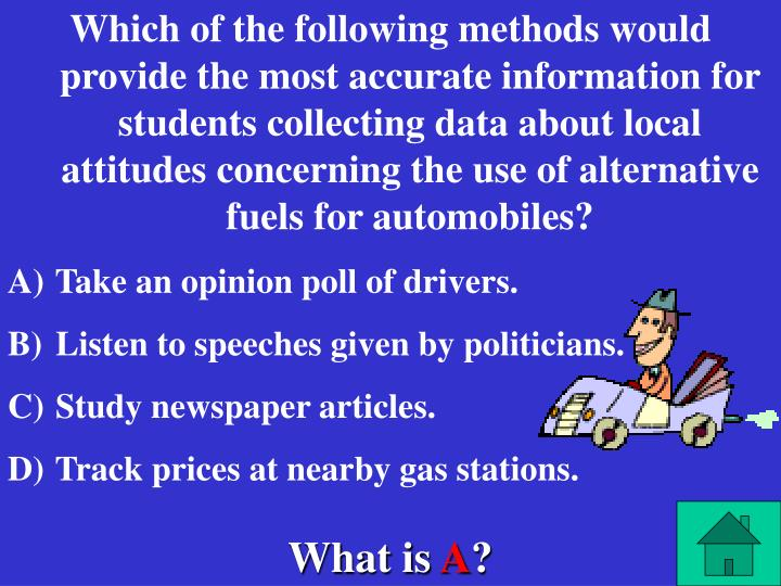 Which of the following methods would provide the most accurate information for students collecting data about local attitudes concerning the use of alternative fuels for automobiles?