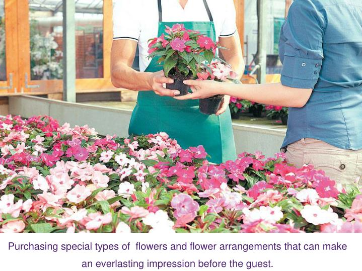 Purchasing special types of  flowers and flower arrangements that can make an everlasting impression before the guest.