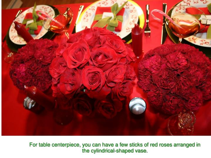 For table centerpiece, you can have a few sticks of red roses arranged in the cylindrical-shaped vase.