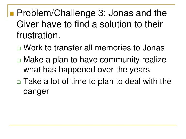 Problem/Challenge 3: Jonas and the Giver have to find a solution to their frustration.
