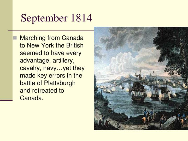 Marching from Canada to New York the British seemed to have every advantage, artillery, cavalry, navy…yet they made key errors in the battle of Plattsburgh and retreated to Canada.