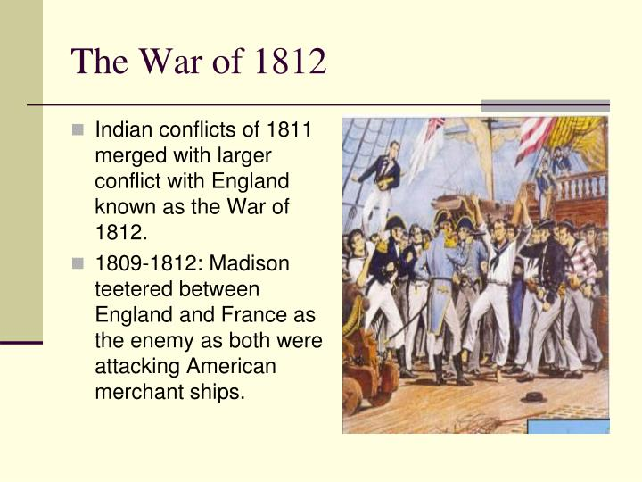 Indian conflicts of 1811 merged with larger conflict with England known as the War of 1812.