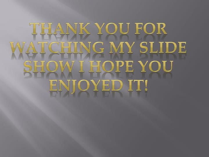 Thank you for watching my slide show I hope you enjoyed it!