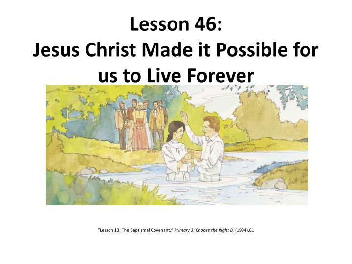 lesson 46 jesus christ made it possible for us to live forever n.