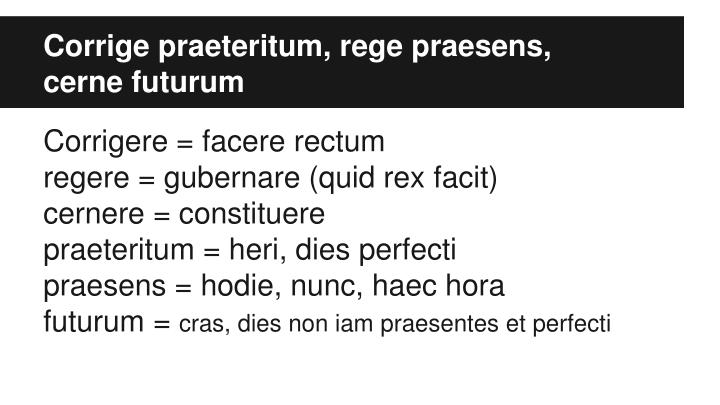 Corrige praeteritum, rege praesens,