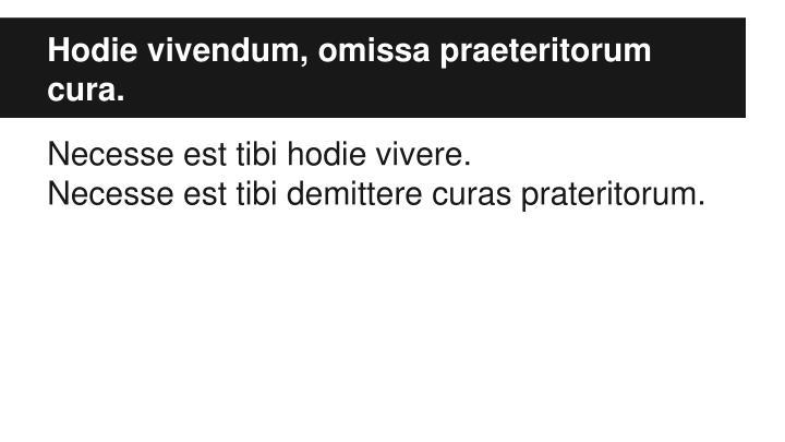 Hodie vivendum, omissa praeteritorum cura.