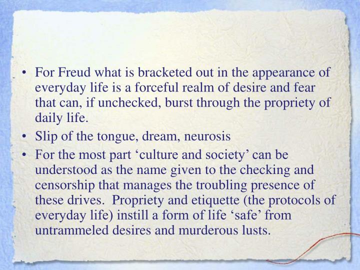 For Freud what is bracketed out in the appearance of everyday life is a forceful realm of desire and fear that can, if unchecked, burst through the propriety of daily life.