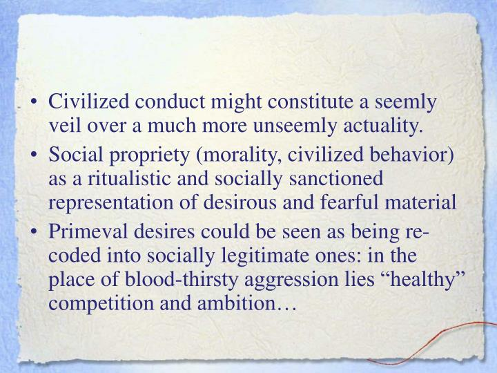 Civilized conduct might constitute a seemly veil over a much more unseemly actuality.