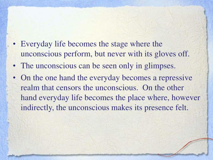 Everyday life becomes the stage where the unconscious perform, but never with its gloves off.