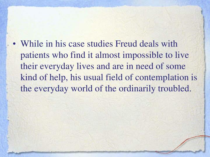 While in his case studies Freud deals with patients who find it almost impossible to live their everyday lives and are in need of some kind of help, his usual field of contemplation is the everyday world of the ordinarily troubled.