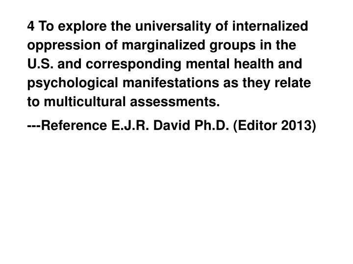 4 To explore the universality of internalized oppression of marginalized groups in the U.S. and corresponding mental health and psychological manifestations as they relate to multicultural assessments.