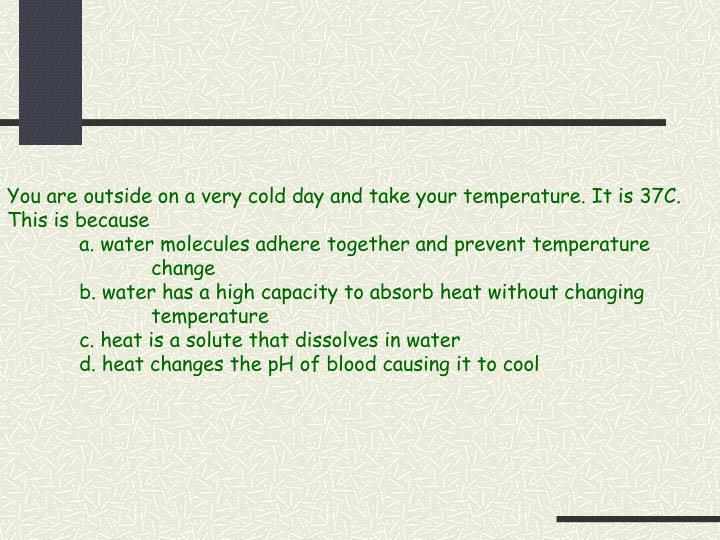 You are outside on a very cold day and take your temperature. It is 37C.