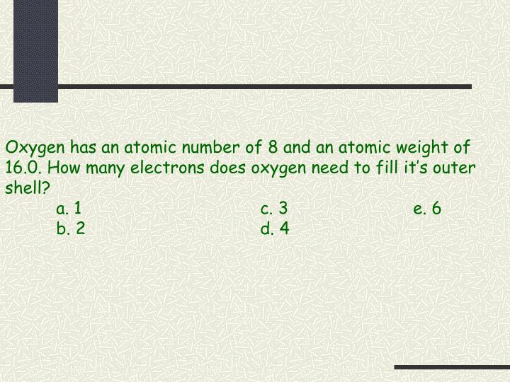 Oxygen has an atomic number of 8 and an atomic weight of 16.0. How many electrons does oxygen need to fill it's outer shell?