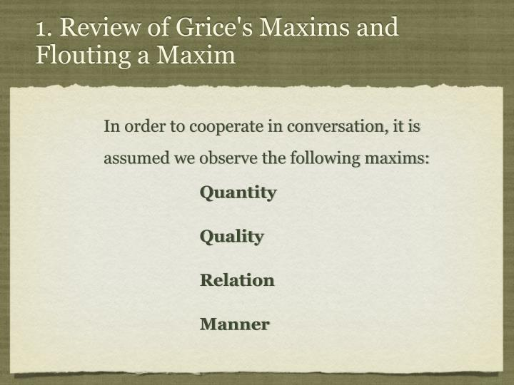 grices four maxims Grice's maxims the maxim of quantity, where one tries to be as informative as one possibly can, and gives as much information as is needed, and no more the maxim of quality, where one tries to be truthful, and does not give information that is false or that is not supported by evidence.