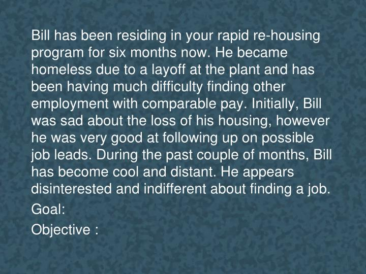 Bill has been residing in your rapid re-housing program for six months now. He became homeless due to a layoff at the plant and has been having much difficulty finding other employment with comparable pay. Initially, Bill was sad about the loss of his housing, however he was very good at following up on possible job leads. During the past couple of months, Bill has become cool and distant. He appears disinterested and indifferent about finding a job.