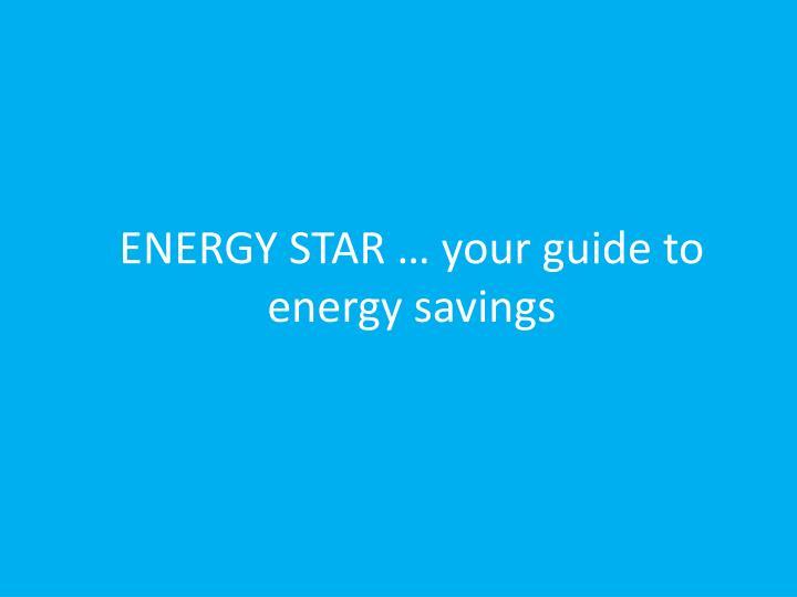 ENERGY STAR … your guide to energy savings