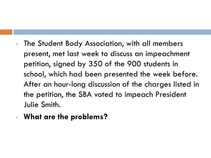 The Student Body Association, with all members present, met last week to discuss an impeachment petition, signed by 350 of the 900 students in school, which had been presented the week before.  After an hour-long discussion of the charges listed in the petition, the SBA voted to impeach President Julie Smith.