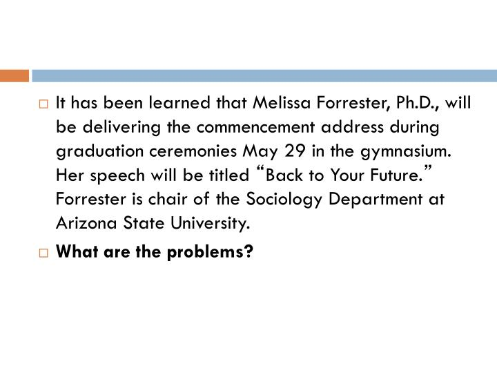 It has been learned that Melissa Forrester, Ph.D., will be delivering the commencement address during graduation ceremonies May 29 in the gymnasium.  Her speech will be titled