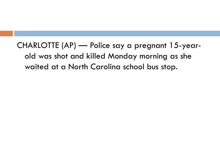 CHARLOTTE (AP) — Police say a pregnant 15-year-old was shot and killed Monday morning as she waited at a North Carolina school bus stop.