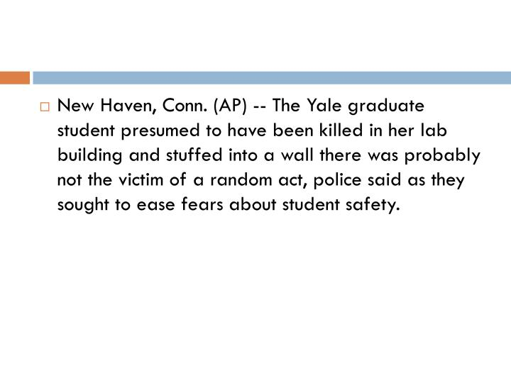 New Haven, Conn. (AP) -- The Yale graduate student presumed to have been killed in her lab building and stuffed into a wall there was probably not the victim of a random act, police said as they sought to ease fears about student safety.