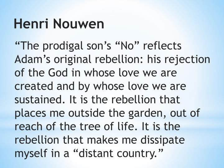 """""""The prodigal son's """"No"""" reflects Adam's original rebellion: his rejection of the God in whose love we are created and by whose love we are sustained. It is the rebellion that places me outside the garden, out of reach of the tree of life. It is the rebellion that makes me"""